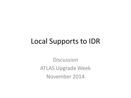 Local Supports to IDR Discussion ATLAS Upgrade Week November 2014.