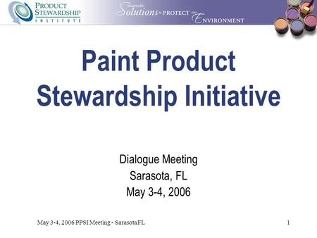 May 3-4, 2006 PPSI Meeting - Sarasota FL1 Paint Product Stewardship Initiative Dialogue Meeting Sarasota, FL May 3-4, 2006.