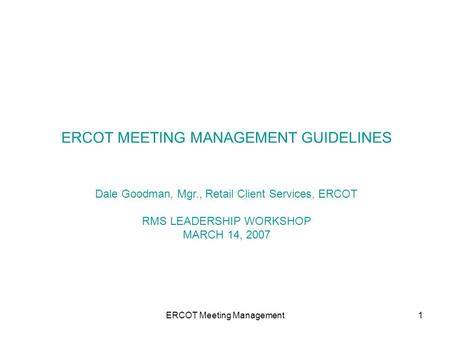 ERCOT Meeting Management1 ERCOT MEETING MANAGEMENT GUIDELINES Dale Goodman, Mgr., Retail Client Services, ERCOT RMS LEADERSHIP WORKSHOP MARCH 14, 2007.
