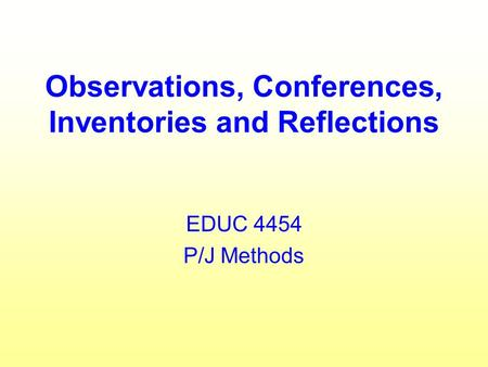 Observations, Conferences, Inventories and Reflections EDUC 4454 P/J Methods.