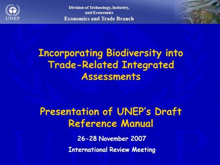 Division of Technology, Industry, and Economics Economics and Trade Branch Incorporating Biodiversity into Trade-Related Integrated Assessments Presentation.