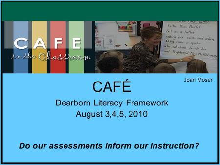 CAFÉ Dearborn Literacy Framework August 3,4,5, 2010 Do our assessments inform our instruction? Joan Moser.