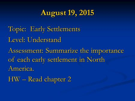 August 19, 2015 Topic: Early Settlements Level: Understand Assessment: Summarize the importance of each early settlement in North America. HW – Read chapter.