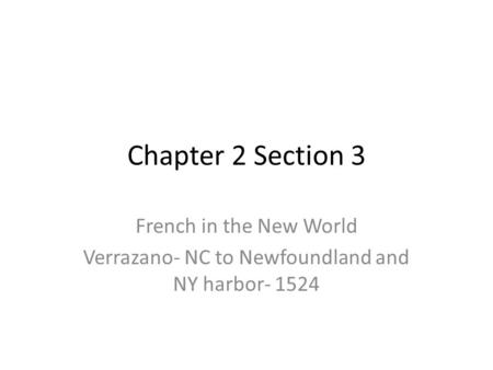 Chapter 2 Section 3 French in the New World Verrazano- NC to Newfoundland and NY harbor- 1524.