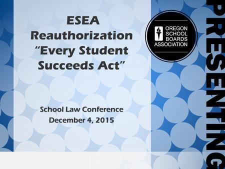 "ESEA Reauthorization ""Every Student Succeeds Act"" School Law Conference December 4, 2015."