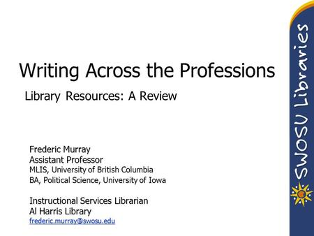 Writing Across the Professions Library Resources: A Review Frederic Murray Assistant Professor MLIS, University of British Columbia BA, Political Science,