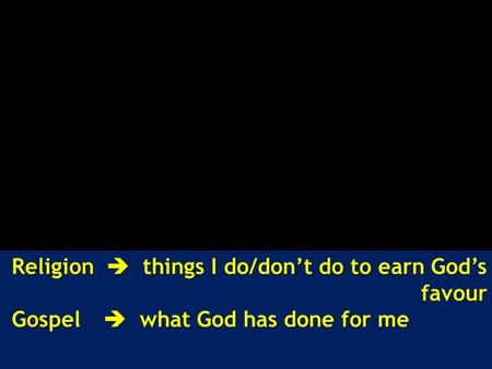 Religion  things I do/don't do to earn God's favour Gospel  what God has done for me Gospel  what God has done for me.
