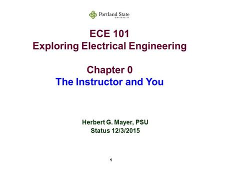 1 ECE 101 Exploring Electrical Engineering Chapter 0 The Instructor and You Herbert G. Mayer, PSU Status 12/3/2015.