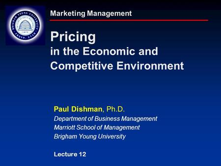 Marketing Management Pricing in the Economic and Competitive Environment Paul Dishman, Ph.D. Department of Business Management Marriott School of Management.