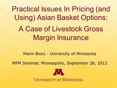 Practical Issues In Pricing (and Using) Asian Basket Options: A Case of Livestock Gross Margin Insurance Marin Bozic - University of Minnesota MFM Seminar,