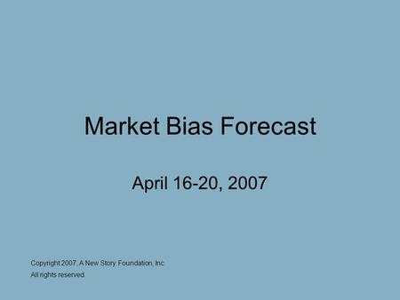 Market Bias Forecast April 16-20, 2007 Copyright 2007, A New Story Foundation, Inc All rights reserved.
