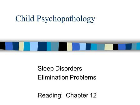 Child Psychopathology Sleep Disorders Elimination Problems Reading: Chapter 12.