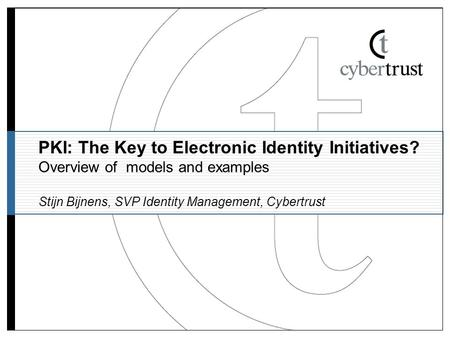 PKI: The Key to Electronic Identity Initiatives? Overview of models and examples Stijn Bijnens, SVP Identity Management, Cybertrust.