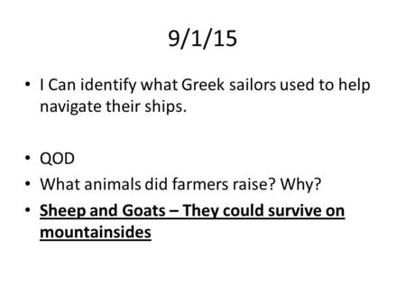 9/1/15 I Can identify what Greek sailors used to help navigate their ships. QOD What animals did farmers raise? Why? Sheep and Goats – They could survive.