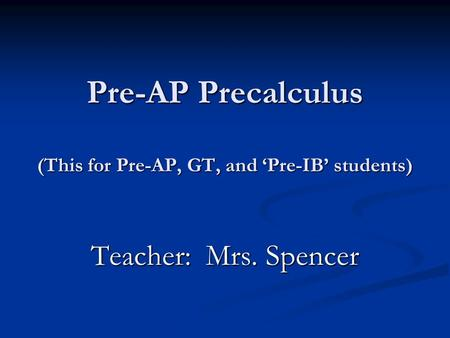 Pre-AP Precalculus (This for Pre-AP, GT, and 'Pre-IB' students) Teacher: Mrs. Spencer.