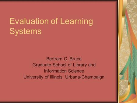 Evaluation of Learning Systems Bertram C. Bruce Graduate School of Library and Information Science University of Illinois, Urbana-Champaign.