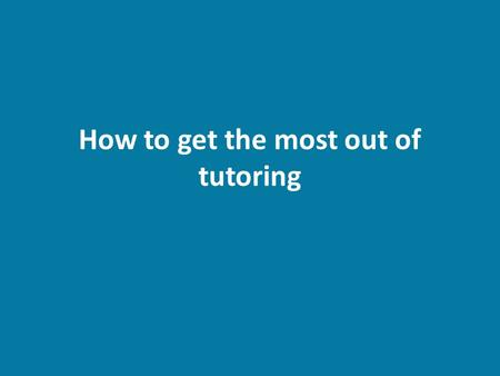 How to get the most out of tutoring. Why go to tutoring? Help with a specific topic or lesson Struggle with a subject historically – (ex: always struggled.
