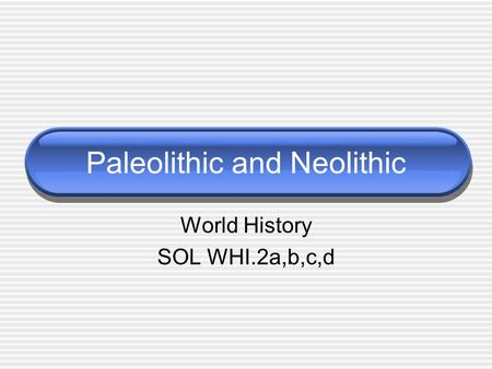 Paleolithic and Neolithic World History SOL WHI.2a,b,c,d.
