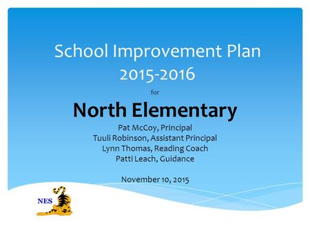 School Improvement Plan 2015-2016 for North Elementary Pat McCoy, Principal Tuuli Robinson, Assistant Principal Lynn Thomas, Reading Coach Patti Leach,