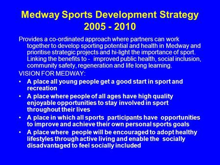 Medway Sports Development Strategy 2005 - 2010 Provides a co-ordinated approach where partners can work together to develop sporting potential and health.