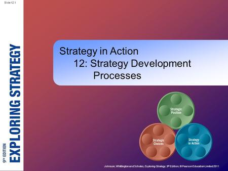 Slide 12.1 Johnson, Whittington and Scholes, Exploring Strategy, 9 th Edition, © Pearson Education Limited 2011 Slide 12.1 Strategy in Action 12: Strategy.