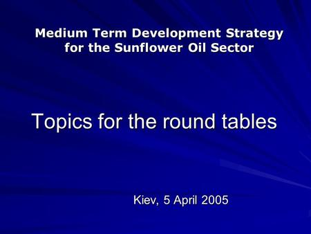 Topics for the round tables Kiev, 5 April 2005 Medium Term Development Strategy for the Sunflower Oil Sector.