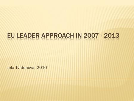 Jela Tvrdonova, 2010. The EU priorities:  Use the Leader approach for introducing innovation in the thematic axis  better governance at the local level.