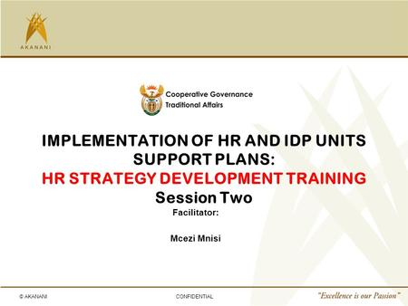 © AKANANICONFIDENTIAL IMPLEMENTATION OF HR AND IDP UNITS SUPPORT PLANS: HR STRATEGY DEVELOPMENT TRAINING Session Two Facilitator: Mcezi Mnisi.