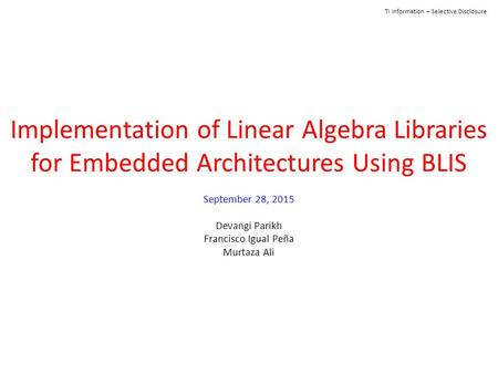 TI Information – Selective Disclosure Implementation of Linear Algebra Libraries for Embedded Architectures Using BLIS September 28, 2015 Devangi Parikh.