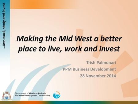 Making the Mid West a better place to live, work and invest Trish Palmonari PPM Business Development 28 November 2014.