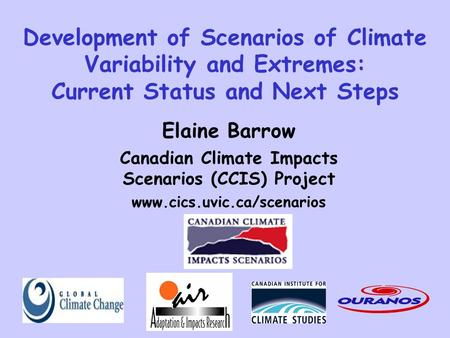 Development of Scenarios of Climate Variability and Extremes: Current Status and Next Steps Elaine Barrow Canadian Climate Impacts Scenarios (CCIS) Project.