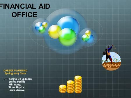 FINANCIAL AID OFFICE CAREER PLANNING Spring 2014 Class Spring 2014 Class BY: Sergio De La Mora Emma Padilla Emma Padilla Min Aung Min Aung Tidus Huy Le.