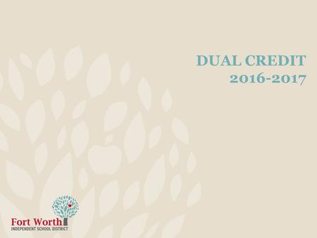 DUAL CREDIT 2016-2017. 2 Information High school juniors or seniors earn credit from both TCCD and FWISD Only 2 dual credit courses per semester allowed.