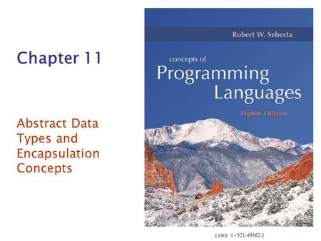 ISBN 0- 321-49362-1 Chapter 11 Abstract Data Types and Encapsulation Concepts.