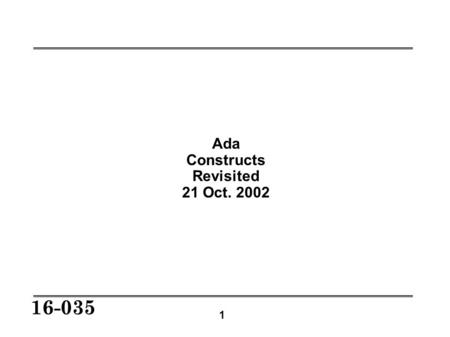 1 16-035 Ada Constructs Revisited 21 Oct. 2002. 2 16-035 Constructs to be Expanded Generics Tasking Elaboration.
