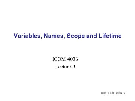 ISBN 0-321-19362-8 Variables, Names, Scope and Lifetime ICOM 4036 Lecture 9.