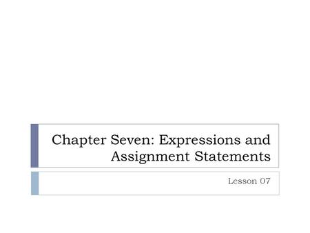 Chapter Seven: Expressions and Assignment Statements Lesson 07.
