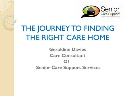 THE JOURNEY TO FINDING THE RIGHT CARE HOME THE JOURNEY TO FINDING THE RIGHT CARE HOME Geraldine Davies Care Consultant Of Senior Care Support Services.
