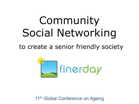 Community Social Networking to create a senior friendly society 11 th Global Conference on Ageing.