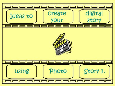Ideas to create your digital story usingPhotoStory 3.