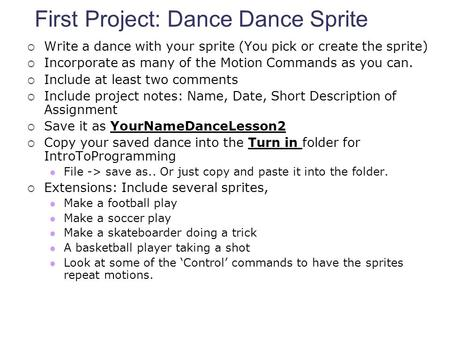 First Project: Dance Dance Sprite  Write a dance with your sprite (You pick or create the sprite)  Incorporate as many of the Motion Commands as you.