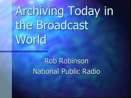 Archiving Today in the Broadcast World Rob Robinson National Public Radio.