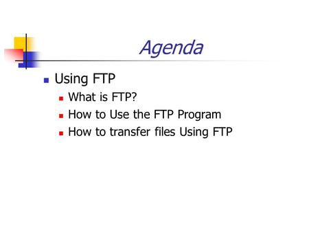 Agenda Using FTP What is FTP? How to Use the FTP Program How to transfer files Using FTP.