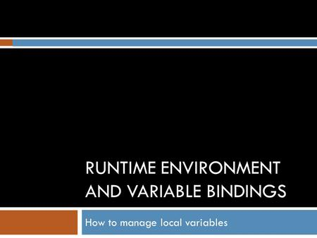 RUNTIME ENVIRONMENT AND VARIABLE BINDINGS How to manage local variables.
