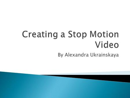 By Alexandra Ukrainskaya.  At first, decide what you want to do the stop motion video about, it can be anything  Once you decide what you are doing.