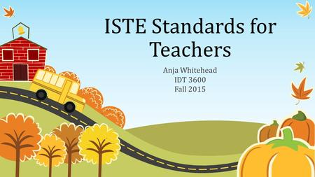 ISTE Standards for Teachers Anja Whitehead IDT 3600 Fall 2015.