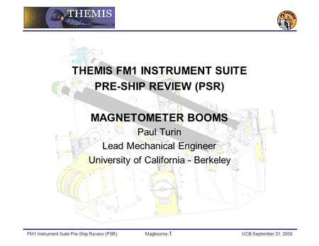 FM1 Instrument Suite Pre-Ship Review (PSR)Magbooms- 1 UCB September 21, 2005 THEMIS FM1 INSTRUMENT SUITE PRE-SHIP REVIEW (PSR) MAGNETOMETER BOOMS Paul.