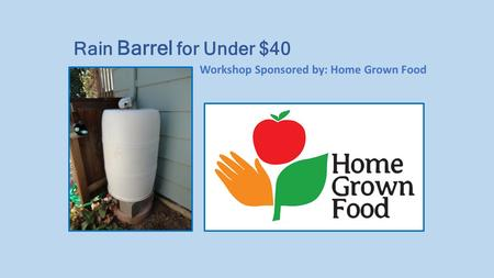Workshop Sponsored by: Home Grown Food Rain Barrel for Under $40.