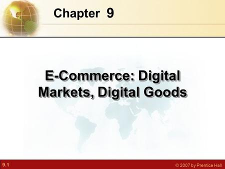 9.1 © 2007 by Prentice Hall 9 Chapter E-Commerce: Digital Markets, Digital Goods.
