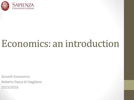 Economics: an introduction Growth Economics Roberto Pasca di Magliano 2015/2016.